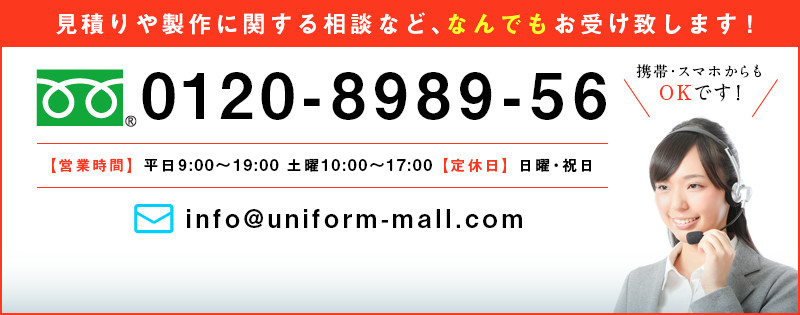 見積もりや製作に関する相談など、なんでもお受け致します! 0120-8989-56 |携帯・スマホからもOKです!【営業時間】平日9:00~19:30 土曜10:00~18:00 【定休日】日曜・祝日 |mail:info@uniform-mall.com お問い合わせはこちら